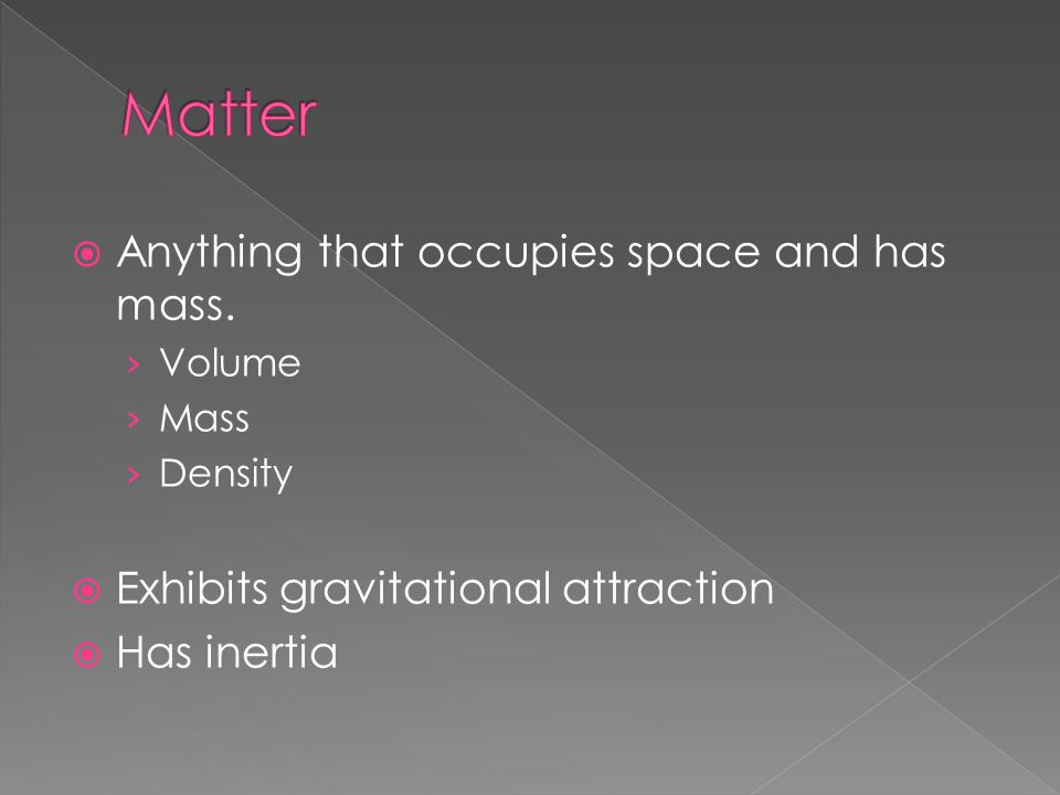 Matter Anything that occupies space and has mass.