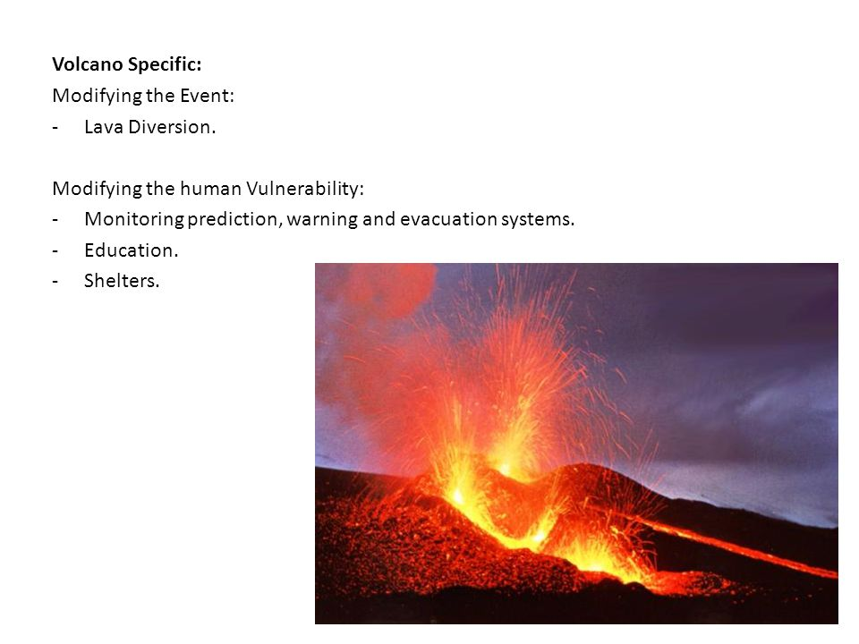 Volcano Specific: Modifying the Event: Lava Diversion. Modifying the human Vulnerability: Monitoring prediction, warning and evacuation systems.