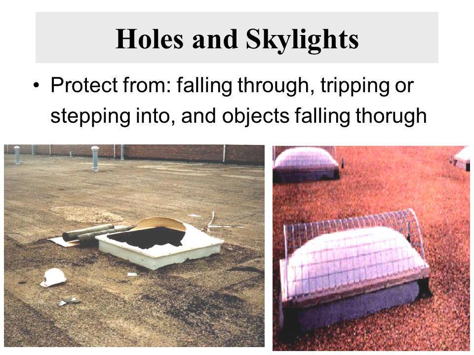 Holes and Skylights Protect from: falling through, tripping or stepping into, and objects falling thorugh.