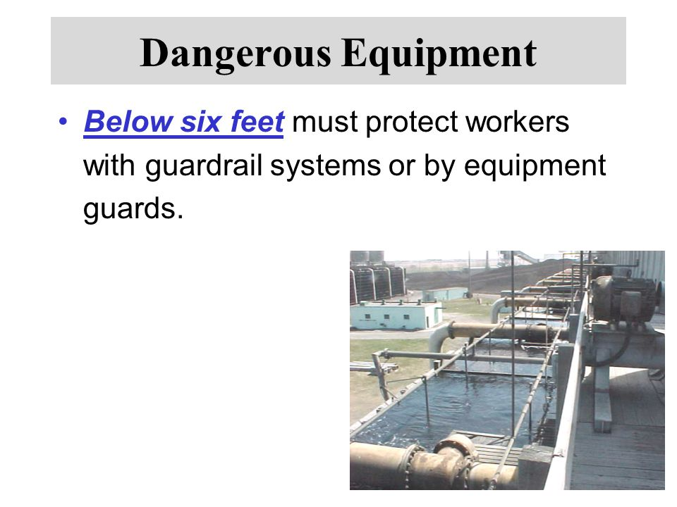 Dangerous Equipment Below six feet must protect workers with guardrail systems or by equipment guards.