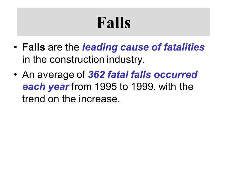 Falls Falls are the leading cause of fatalities in the construction industry.