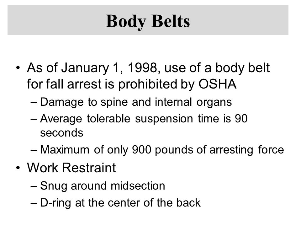 Body Belts As of January 1, 1998, use of a body belt for fall arrest is prohibited by OSHA. Damage to spine and internal organs.