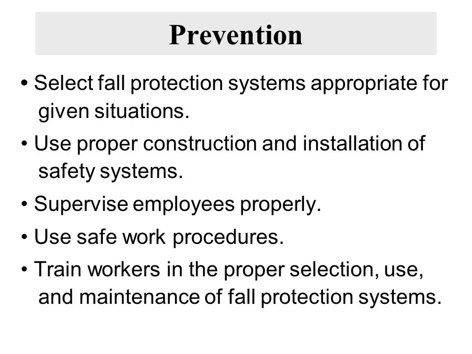 Prevention • Select fall protection systems appropriate for given situations. • Use proper construction and installation of safety systems.