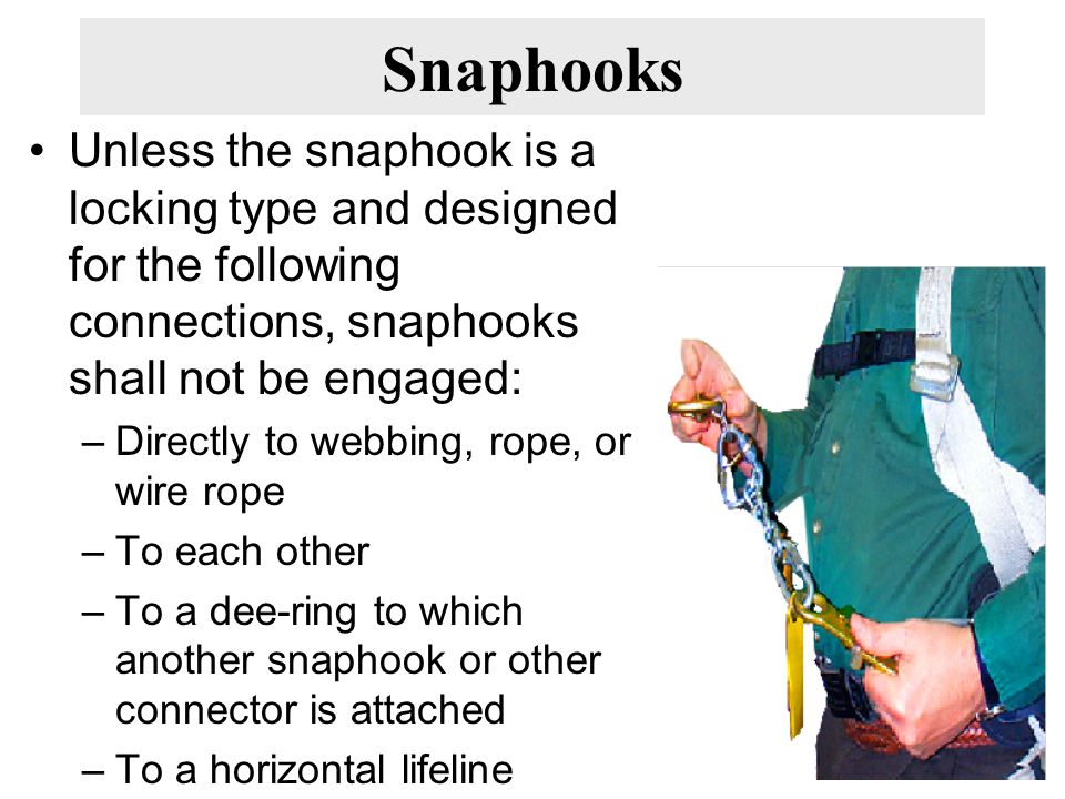 Snaphooks Unless the snaphook is a locking type and designed for the following connections, snaphooks shall not be engaged: