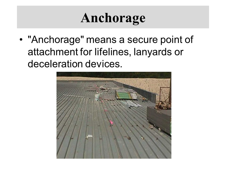 Anchorage Anchorage means a secure point of attachment for lifelines, lanyards or deceleration devices.