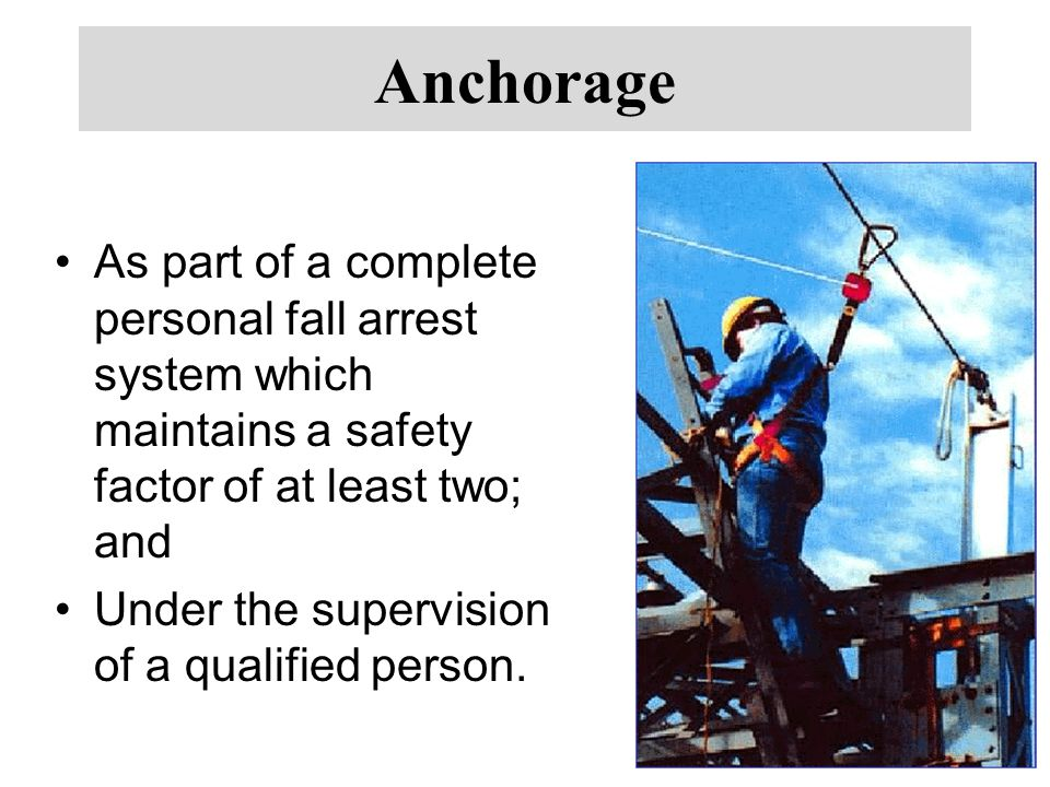 Anchorage As part of a complete personal fall arrest system which maintains a safety factor of at least two; and.