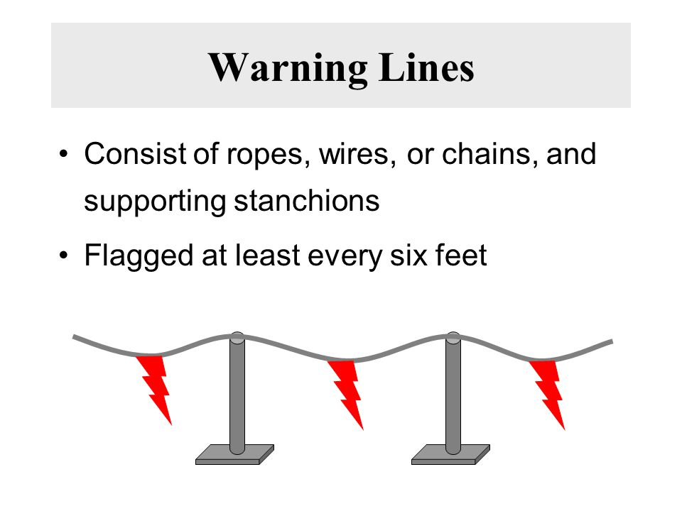 Warning Lines Consist of ropes, wires, or chains, and supporting stanchions. Flagged at least every six feet.