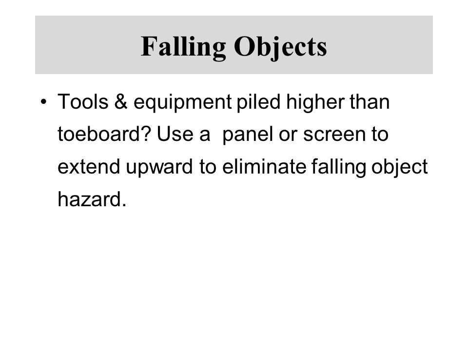 Falling Objects Tools & equipment piled higher than toeboard Use a panel or screen to extend upward to eliminate falling object hazard.
