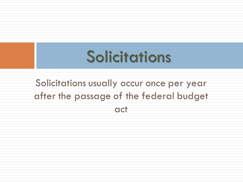 Solicitations Solicitations usually occur once per year after the passage of the federal budget act.