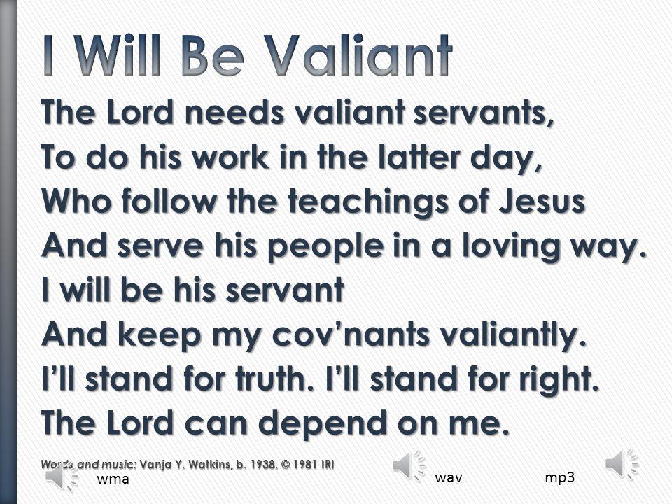 I Will Be Valiant The Lord needs valiant servants,