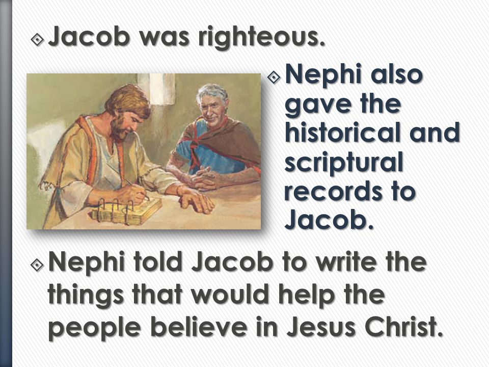 Jacob was righteous. Nephi also gave the historical and scriptural records to Jacob.