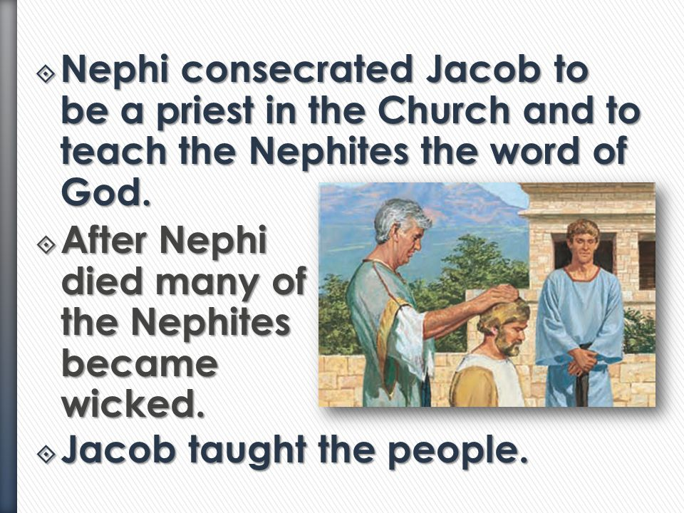 Nephi consecrated Jacob to be a priest in the Church and to teach the Nephites the word of God.
