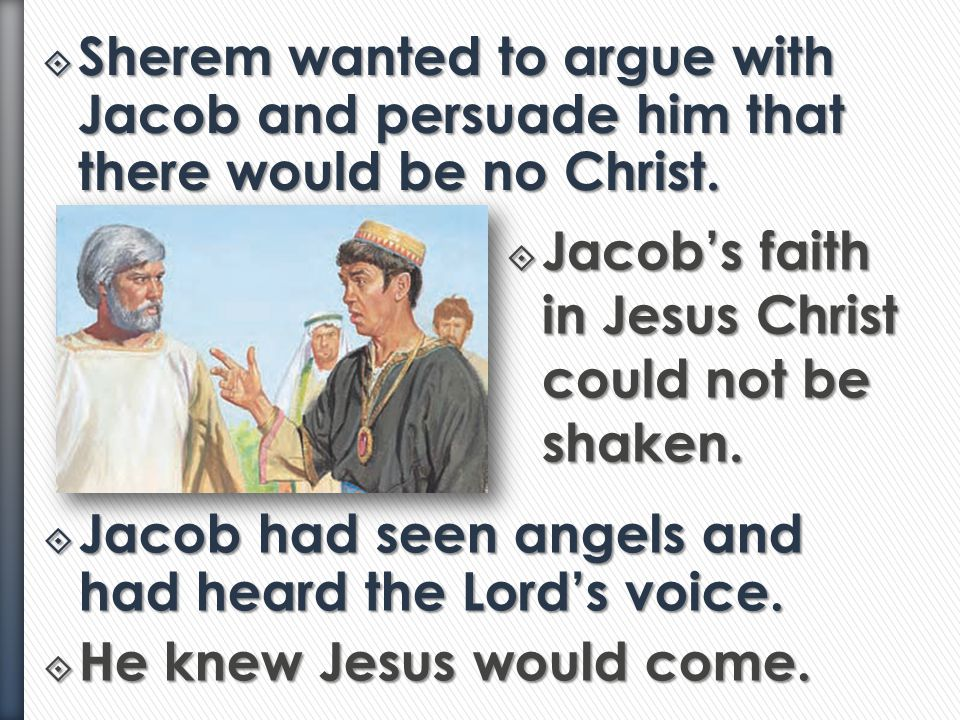 Sherem wanted to argue with Jacob and persuade him that there would be no Christ.