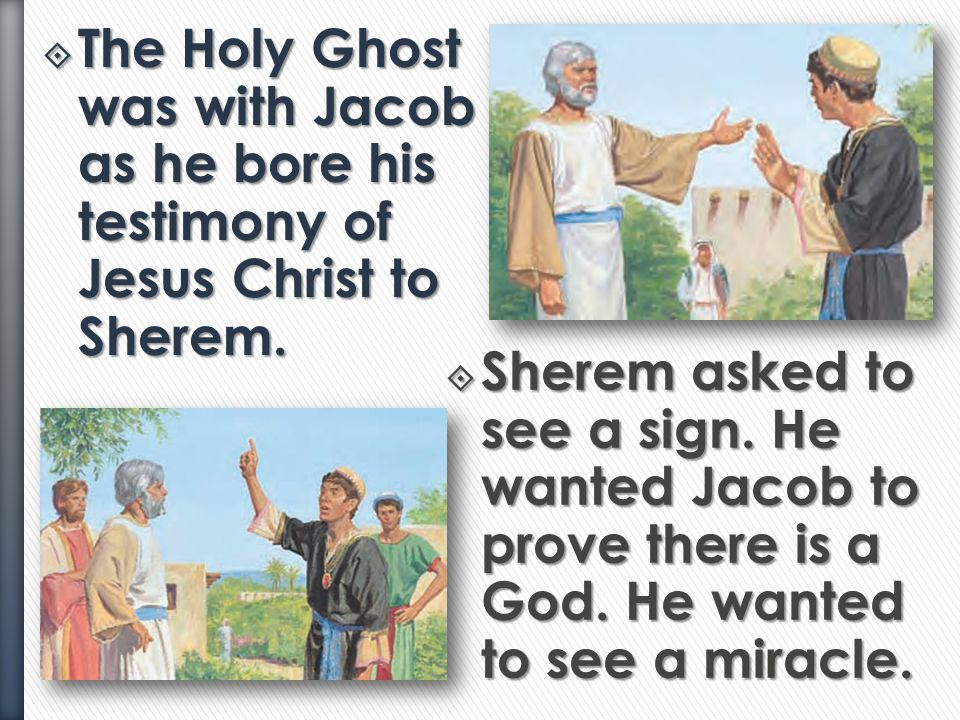 The Holy Ghost was with Jacob as he bore his testimony of Jesus Christ to Sherem.