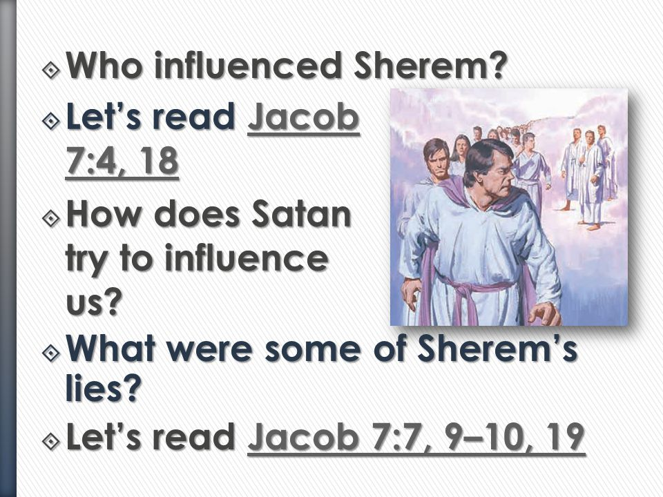 Who influenced Sherem Let's read Jacob 7:4, 18. How does Satan try to influence us What were some of Sherem's lies