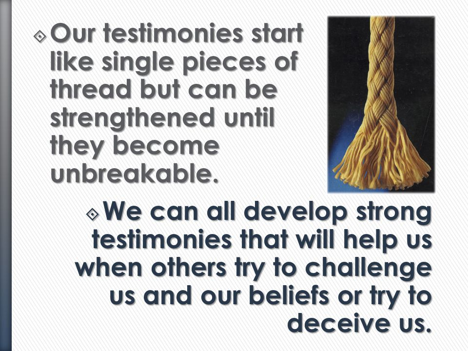 Our testimonies start like single pieces of thread but can be strengthened until they become unbreakable.