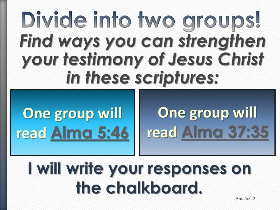 Divide into two groups! Find ways you can strengthen your testimony of Jesus Christ in these scriptures: