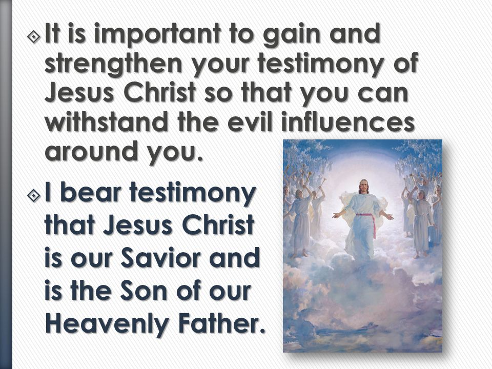It is important to gain and strengthen your testimony of Jesus Christ so that you can withstand the evil influences around you.