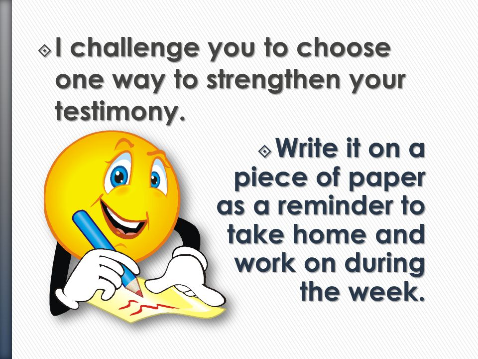 I challenge you to choose one way to strengthen your testimony.