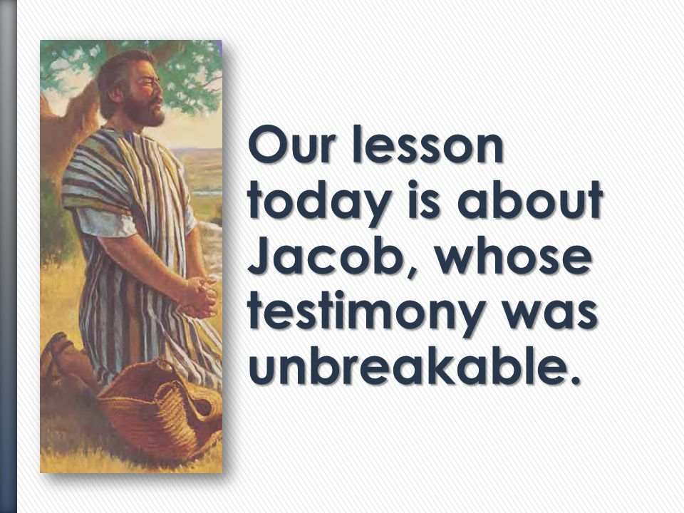 Our lesson today is about Jacob, whose testimony was unbreakable.