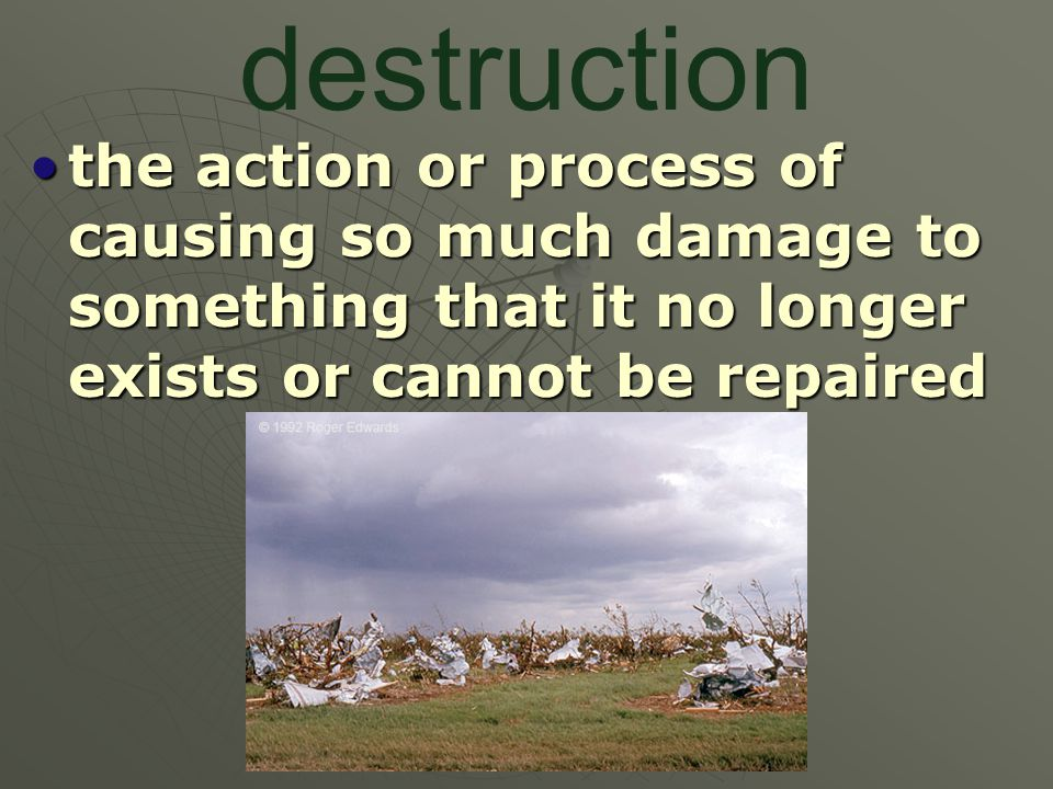 destruction the action or process of causing so much damage to something that it no longer exists or cannot be repaired.