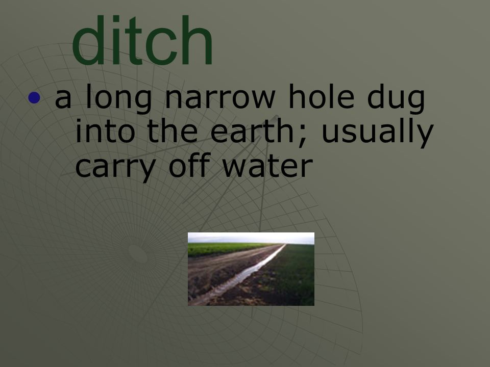 a long narrow hole dug into the earth; usually carry off water