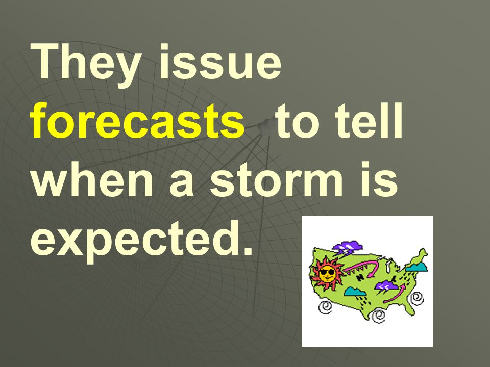 They issue forecasts to tell when a storm is expected.