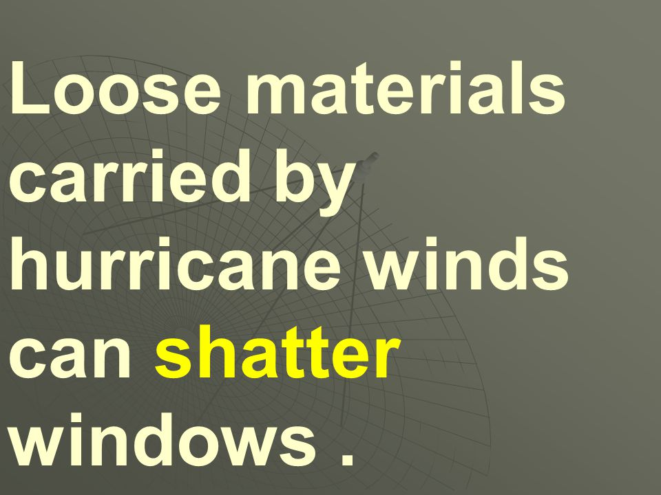 Loose materials carried by hurricane winds can shatter windows .