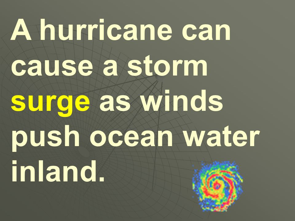 A hurricane can cause a storm surge as winds push ocean water inland.