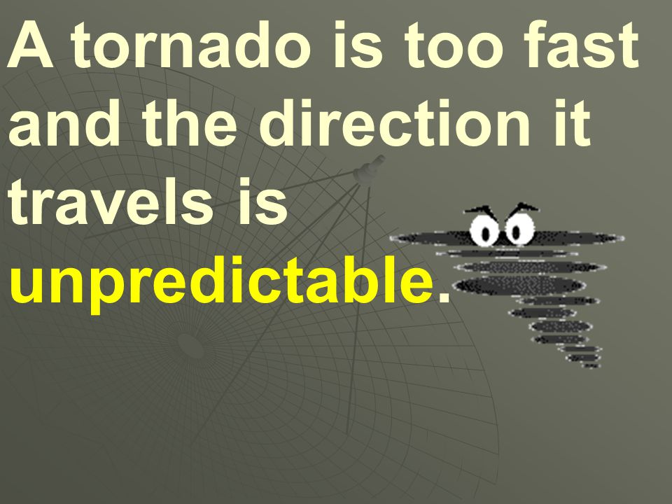 A tornado is too fast and the direction it travels is unpredictable.