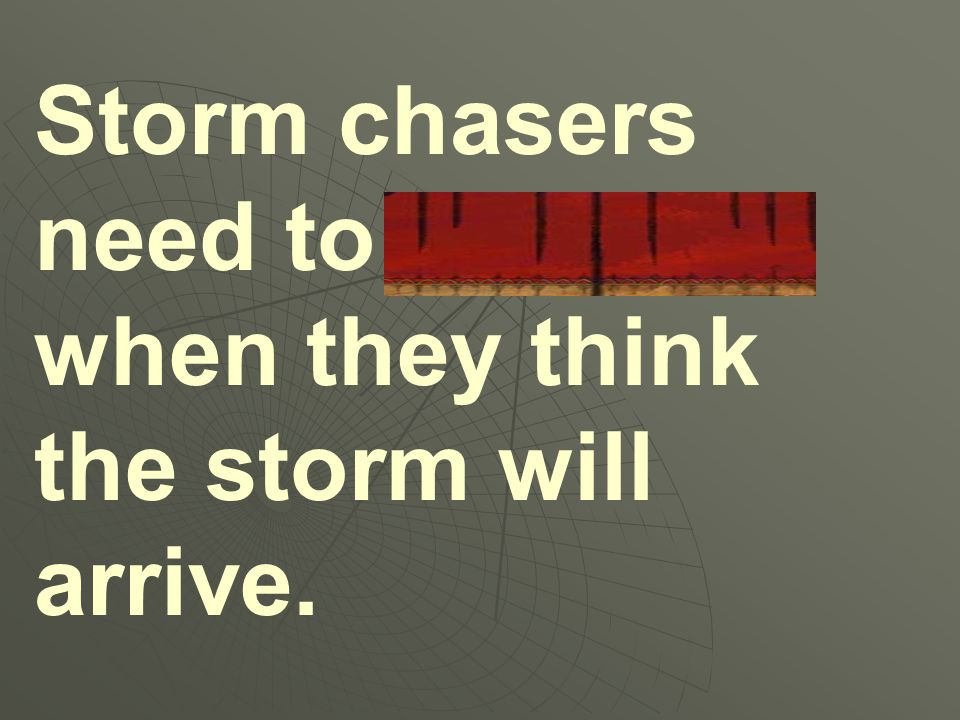 Storm chasers need to estimate when they think the storm will arrive.
