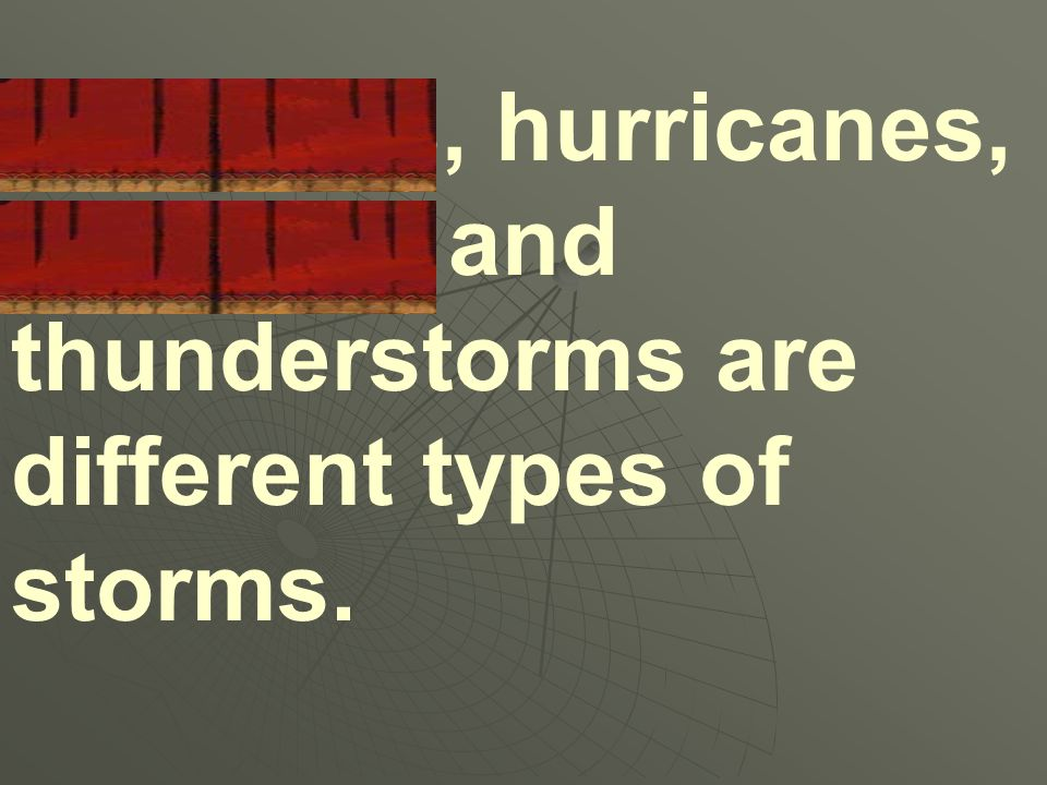 Tornados, hurricanes, blizzards and thunderstorms are different types of storms.