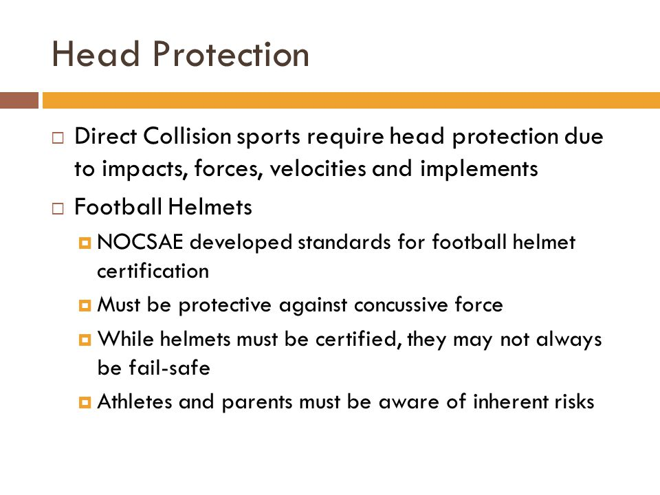Head Protection Direct Collision sports require head protection due to impacts, forces, velocities and implements.