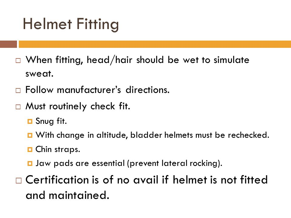 Helmet Fitting When fitting, head/hair should be wet to simulate sweat. Follow manufacturer's directions.