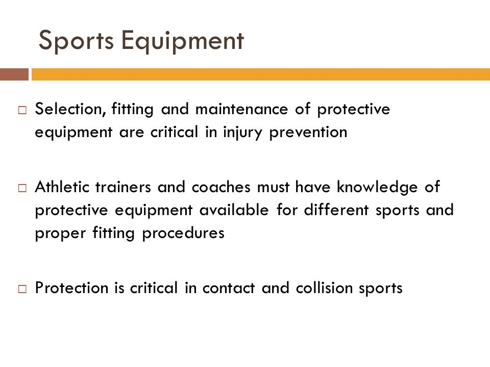 Sports Equipment Selection, fitting and maintenance of protective equipment are critical in injury prevention.
