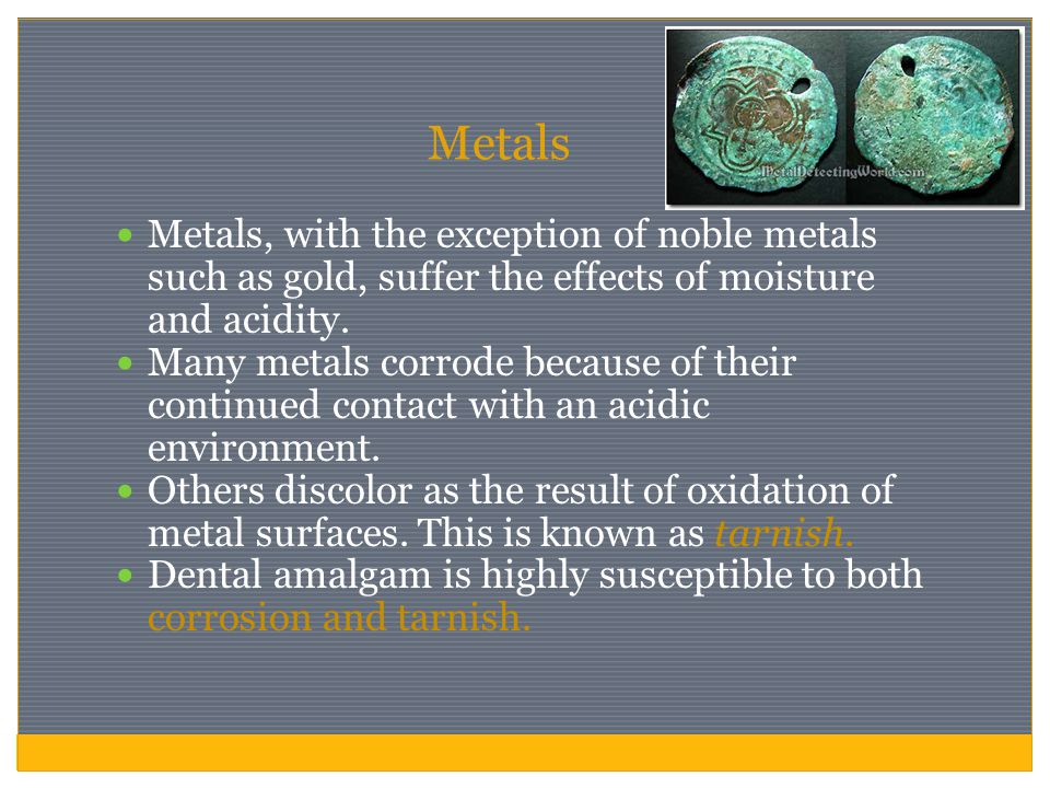 Metals Metals, with the exception of noble metals such as gold, suffer the effects of moisture and acidity.