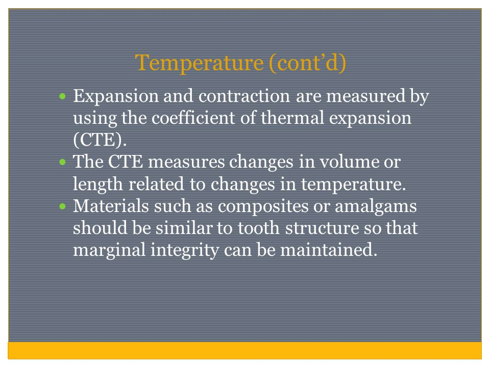 Temperature (cont'd) Expansion and contraction are measured by using the coefficient of thermal expansion (CTE).