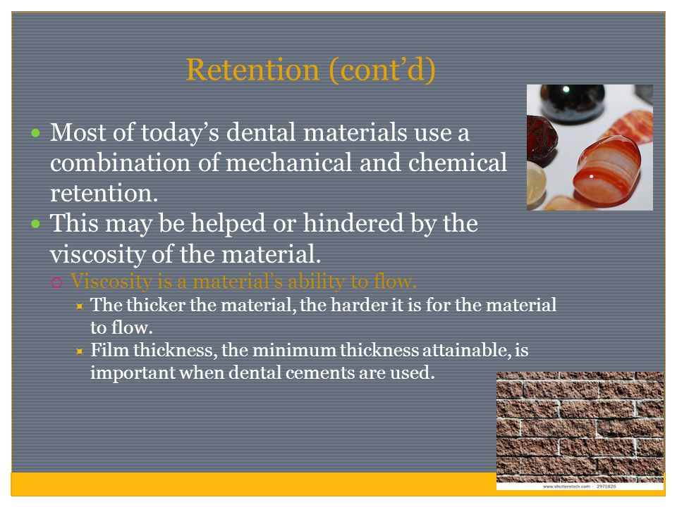 Retention (cont'd) Most of today's dental materials use a combination of mechanical and chemical retention.