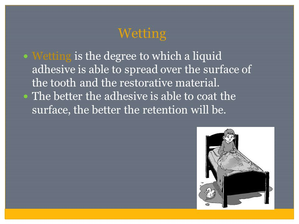Wetting Wetting is the degree to which a liquid adhesive is able to spread over the surface of the tooth and the restorative material.