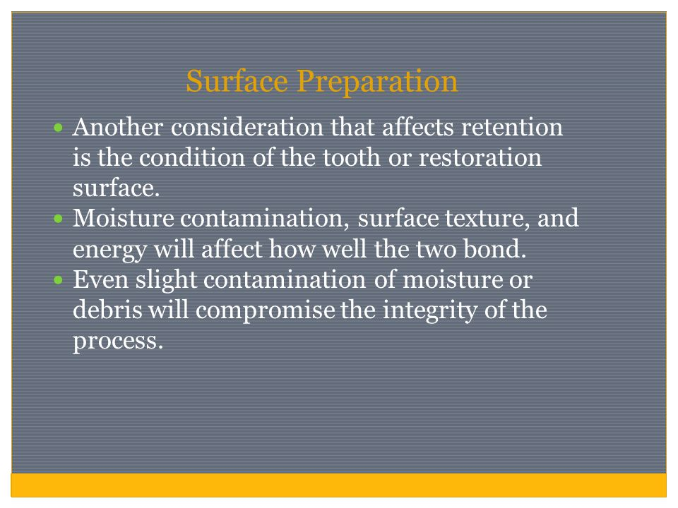 Surface Preparation Another consideration that affects retention is the condition of the tooth or restoration surface.
