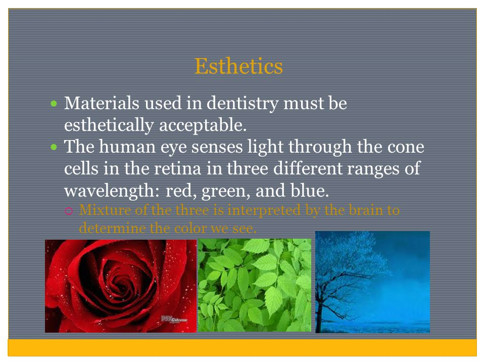 Esthetics Materials used in dentistry must be esthetically acceptable.