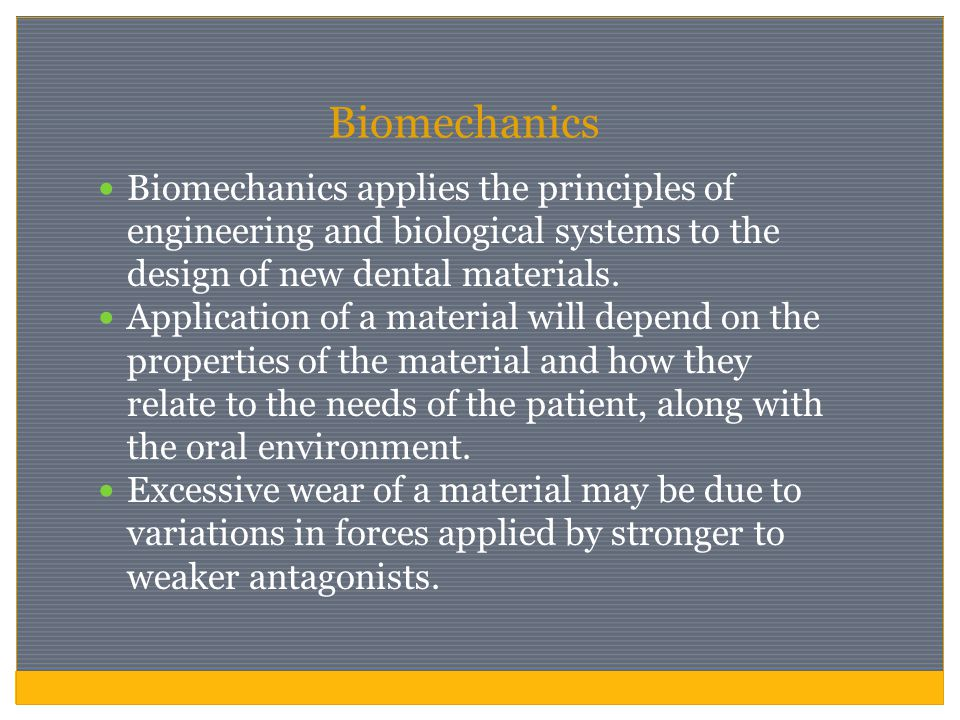 Biomechanics Biomechanics applies the principles of engineering and biological systems to the design of new dental materials.