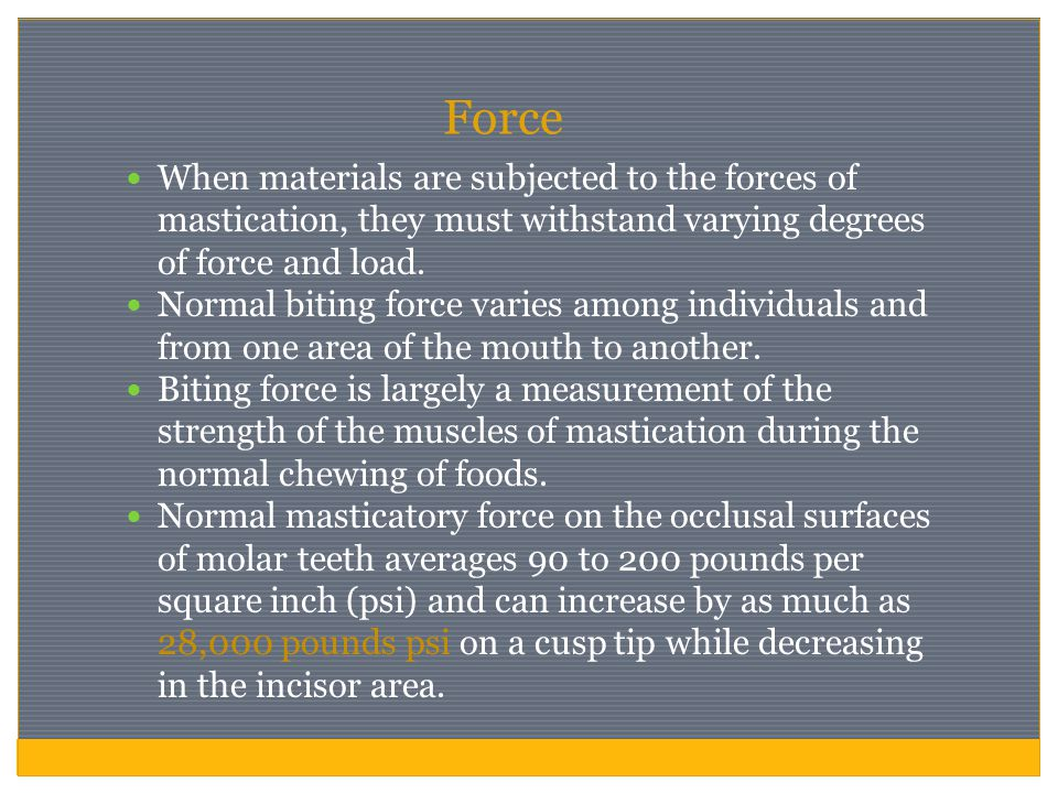 Force When materials are subjected to the forces of mastication, they must withstand varying degrees of force and load.