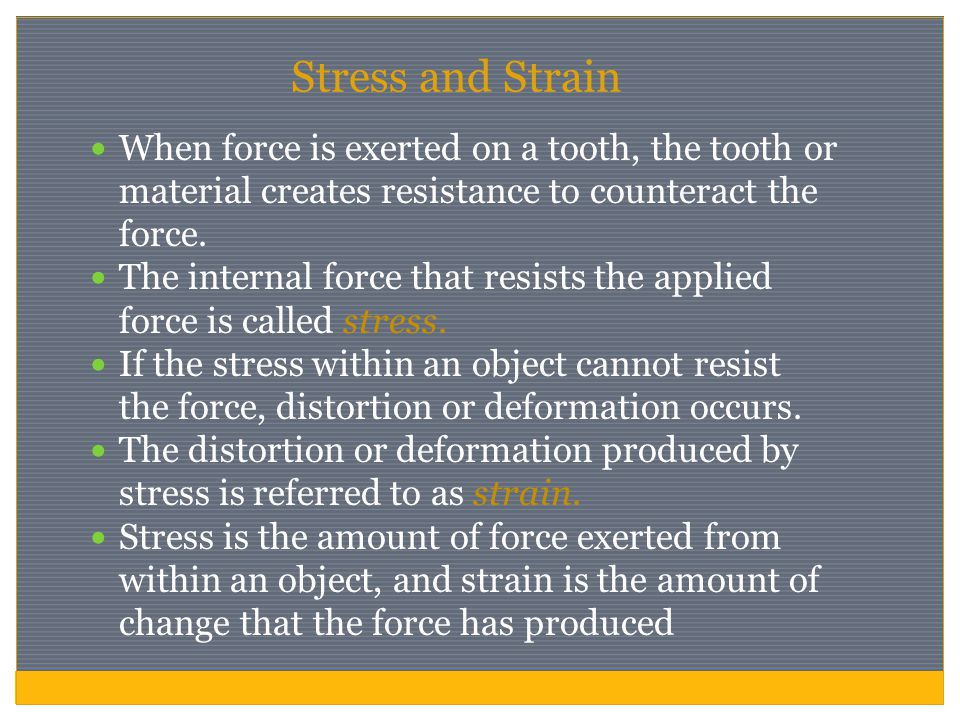 Stress and Strain When force is exerted on a tooth, the tooth or material creates resistance to counteract the force.