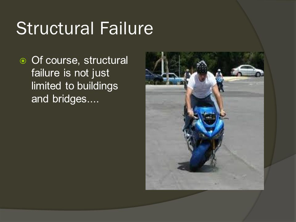 Structural Failure Of course, structural failure is not just limited to buildings and bridges....