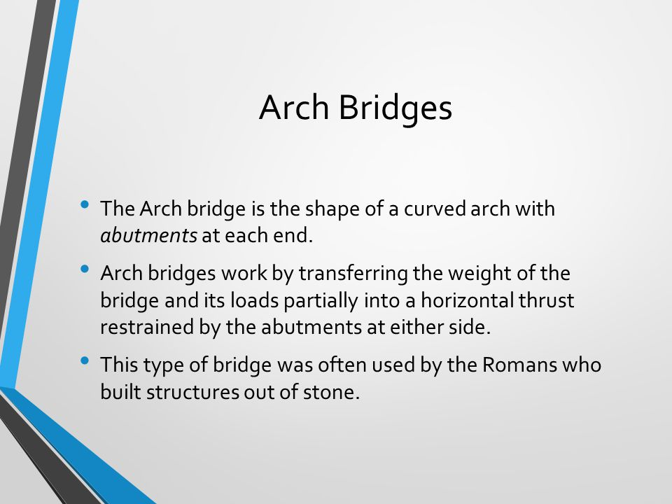 Arch Bridges The Arch bridge is the shape of a curved arch with abutments at each end.