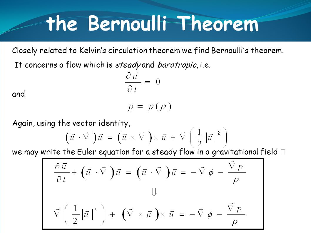 the Bernoulli Theorem Closely related to Kelvin's circulation theorem we find Bernoulli's theorem.