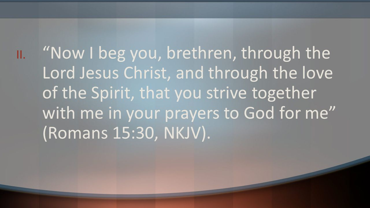 Now I beg you, brethren, through the Lord Jesus Christ, and through the love of the Spirit, that you strive together with me in your prayers to God for me (Romans 15:30, NKJV).