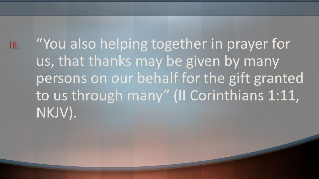 You also helping together in prayer for us, that thanks may be given by many persons on our behalf for the gift granted to us through many (II Corinthians 1:11, NKJV).