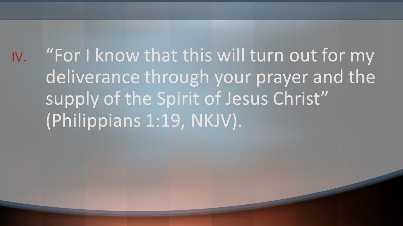 For I know that this will turn out for my deliverance through your prayer and the supply of the Spirit of Jesus Christ (Philippians 1:19, NKJV).